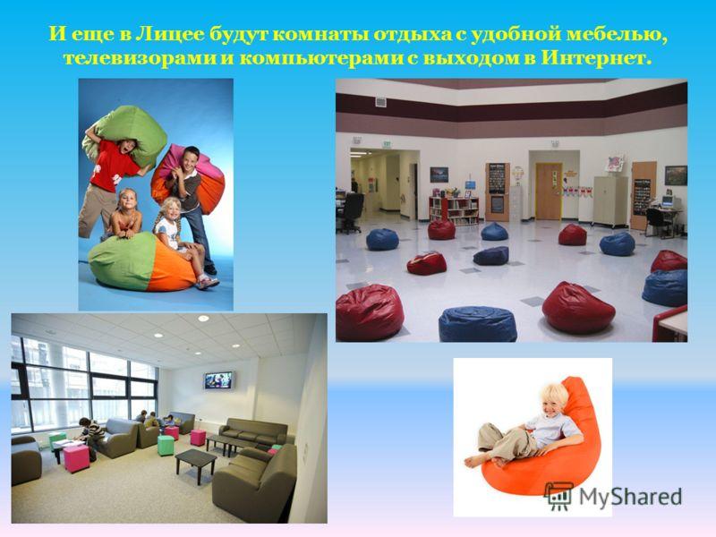 И еще в Лицее будут комнаты отдыха с удобной мебелью, телевизорами и компьютерами с выходом в Интернет.