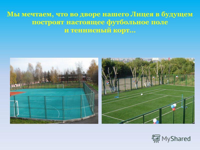 Мы мечтаем, что во дворе нашего Лицея в будущем построят настоящее футбольное поле и теннисный корт…