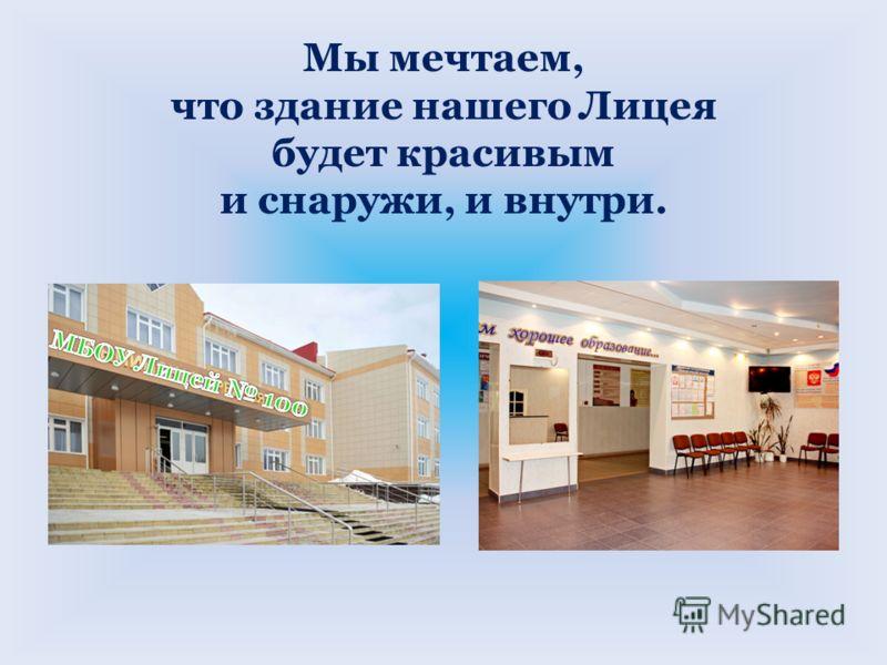 Мы мечтаем, что здание нашего Лицея будет красивым и снаружи, и внутри.