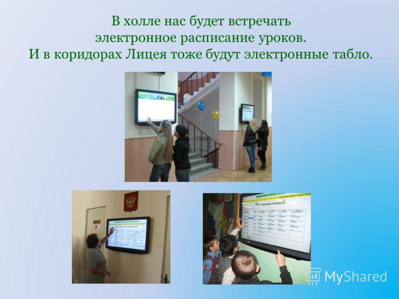 В холле нас будет встречать электронное расписание уроков. И в коридорах Лицея тоже будут электронные табло.