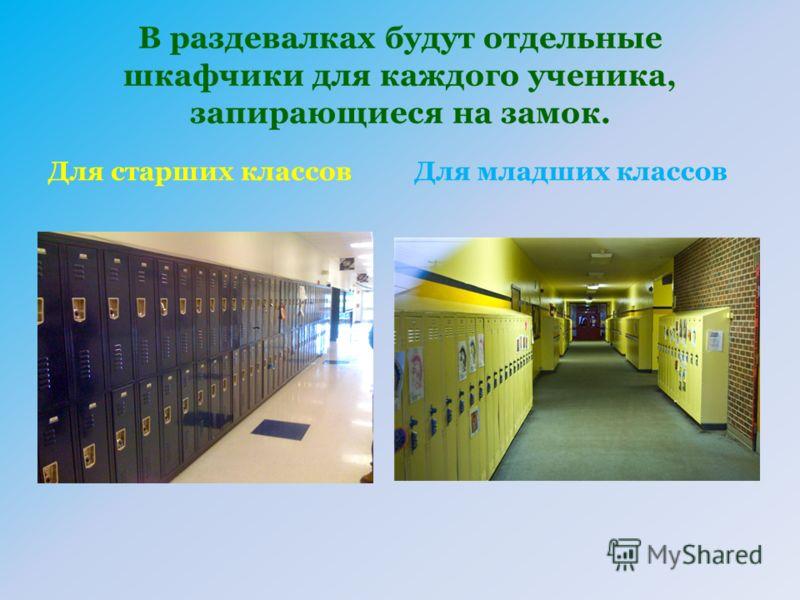 В раздевалках будут отдельные шкафчики для каждого ученика, запирающиеся на замок. Для старших классовДля младших классов