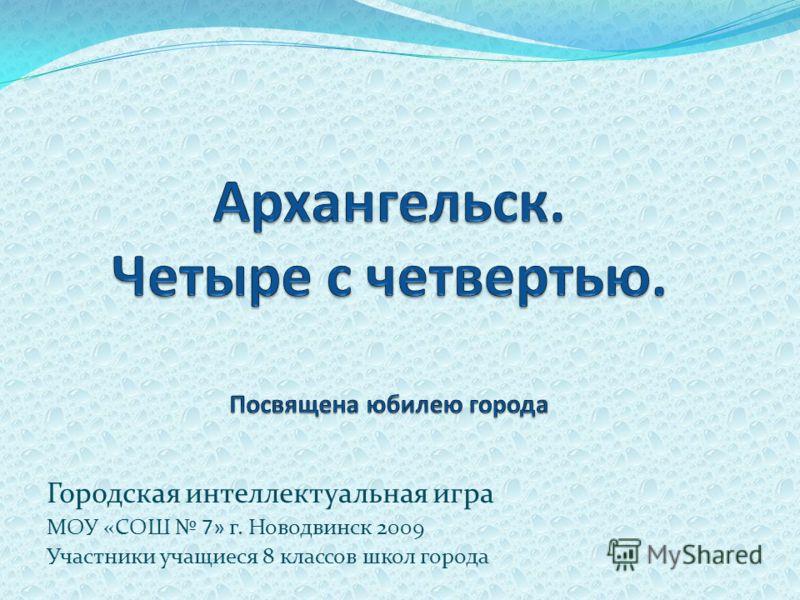 Городская интеллектуальная игра МОУ «СОШ 7» г. Новодвинск 2009 Участники учащиеся 8 классов школ города