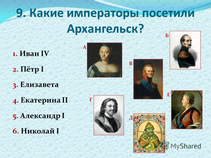 9. Какие императоры посетили Архангельск? 1. Иван IV 2. Пётр I 3. Елизавета 4. Екатерина II 5. Александр I 6. Николай I А Б В Г Д Е