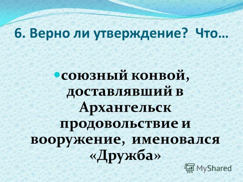 6. Верно ли утверждение? Что… союзный конвой, доставлявший в Архангельск продовольствие и вооружение, именовался «Дружба»