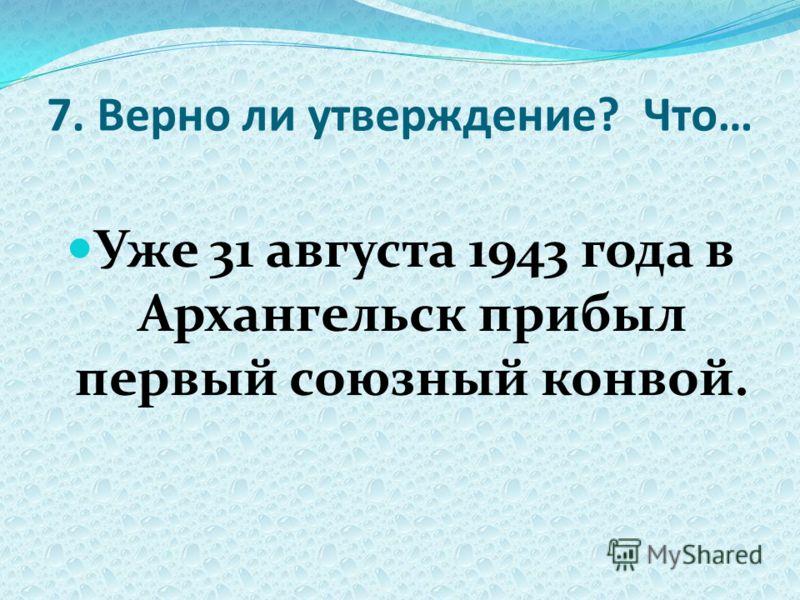 7. Верно ли утверждение? Что… Уже 31 августа 1943 года в Архангельск прибыл первый союзный конвой.