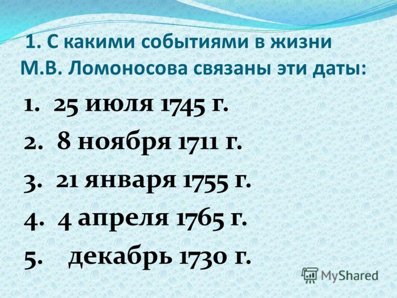 1. С какими событиями в жизни М.В. Ломоносова связаны эти даты: 1. 25 июля 1745 г. 2. 8 ноября 1711 г. 3. 21 января 1755 г. 4. 4 апреля 1765 г. 5. декабрь 1730 г.