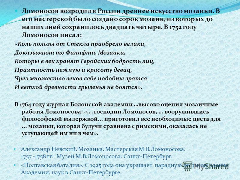 Ломоносов возродил в России древнее искусство мозаики. В его мастерской было создано сорок мозаик, из которых до наших дней сохранилось двадцать четыре. В 1752 году Ломоносов писал: «Коль пользы от Стекла приобрело велики, Доказывают то Финифти, Моза