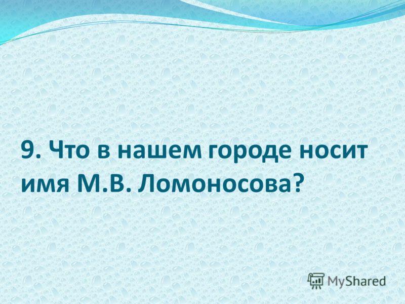 9. Что в нашем городе носит имя М.В. Ломоносова?