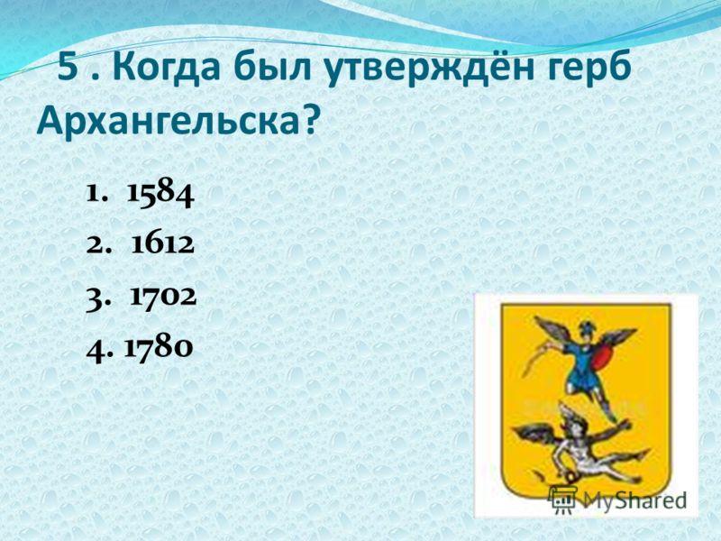 5. Когда был утверждён герб Архангельска? 1. 1584 2. 1612 3. 1702 4. 1780