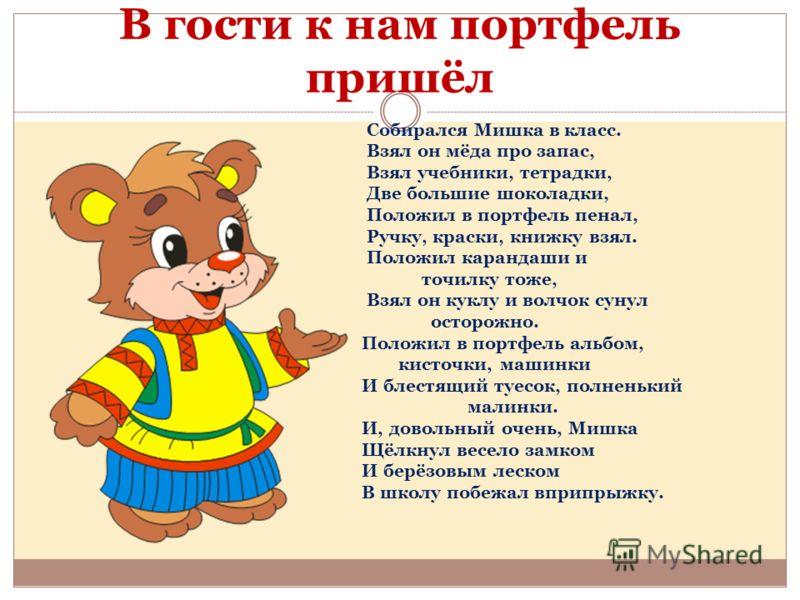 В гости к нам портфель пришёл Собирался Мишка в класс. Взял он мёда про запас, Взял учебники, тетрадки, Две большие шоколадки, Положил в портфель пенал, Ручку, краски, книжку взял. Положил карандаши и точилку тоже, Взял он куклу и волчок сунул осторо