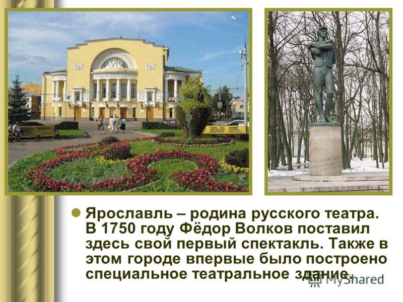Ярославль – родина русского театра. В 1750 году Фёдор Волков поставил здесь свой первый спектакль. Также в этом городе впервые было построено специальное театральное здание.
