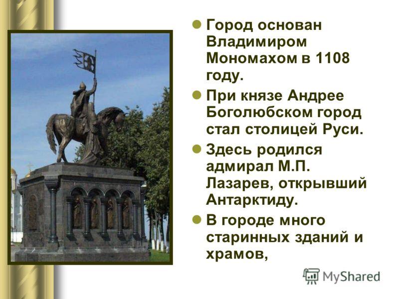 Город основан Владимиром Мономахом в 1108 году. При князе Андрее Боголюбском город стал столицей Руси. Здесь родился адмирал М.П. Лазарев, открывший Антарктиду. В городе много старинных зданий и храмов,