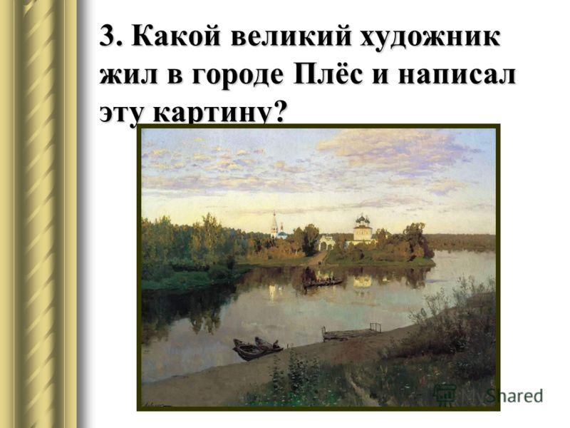 3. Какой великий художник жил в городе Плёс и написал эту картину?