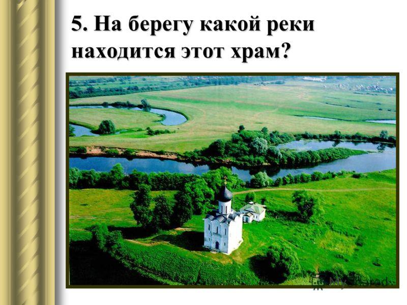 5. На берегу какой реки находится этот храм?