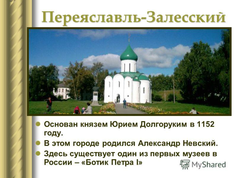 Переяславль-Залесский Основан князем Юрием Долгоруким в 1152 году. В этом городе родился Александр Невский. Здесь существует один из первых музеев в России – «Ботик Петра I»
