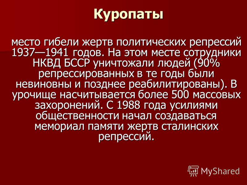 Куропаты Куропаты место гибели жертв политических репрессий 19371941 годов. На этом месте сотрудники НКВД БССР уничтожали людей (90% репрессированных в те годы были невиновны и позднее реабилитированы). В урочище насчитывается более 500 массовых захо