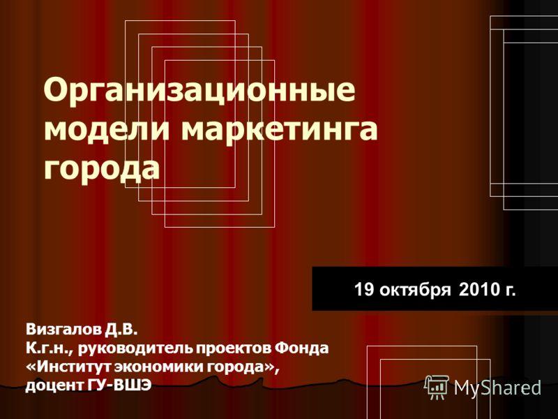 1 Организационные модели маркетинга города Визгалов Д.В. К.г.н., руководитель проектов Фонда «Институт экономики города», доцент ГУ-ВШЭ 19 октября 2010 г.