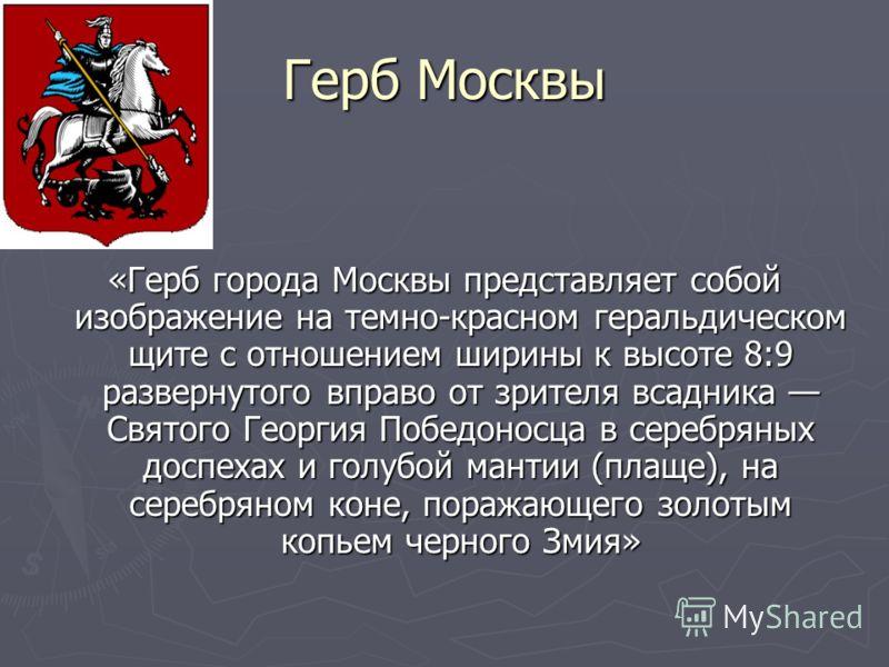 Герб Москвы «Герб города Москвы представляет собой изображение на темно-красном геральдическом щите с отношением ширины к высоте 8:9 развернутого вправо от зрителя всадника Святого Георгия Победоносца в серебряных доспехах и голубой мантии (плаще), н