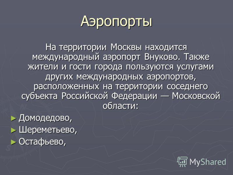 Аэропорты На территории Москвы находится международный аэропорт Внуково. Также жители и гости города пользуются услугами других международных аэропортов, расположенных на территории соседнего субъекта Российской Федерации Московской области: Домодедо