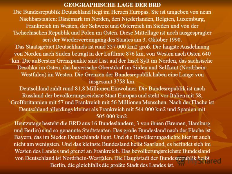 GEOGRAPHISCHE LAGE DER BRD Die Bundesrepublik Deutschland liegt im Herzen Europas. Sie ist umgeben von neun Nachbarstaaten: Dänemark im Norden, den Niederlanden, Belgien, Luxemburg, Frankreich im Westen, der Schweiz und Osterreich im Sieden und von d