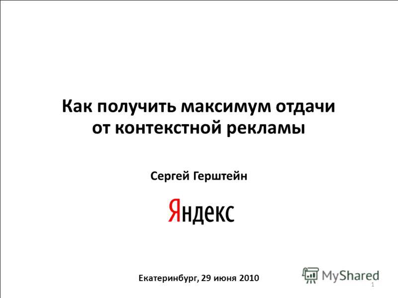 Как получить максимум отдачи от контекстной рекламы Сергей Герштейн Екатеринбург, 29 июня 2010 1