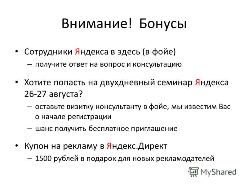 Внимание! Бонусы Сотрудники Яндекса в здесь (в фойе) – получите ответ на вопрос и консультацию Хотите попасть на двухдневный семинар Яндекса 26-27 августа? – оставьте визитку консультанту в фойе, мы известим Вас о начале регистрации – шанс получить б