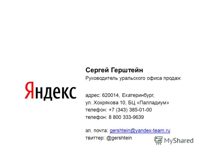 Сергей Герштейн Руководитель уральского офиса продаж адрес: 620014, Екатеринбург, ул. Хохрякова 10, БЦ «Палладиум» телефон: +7 (343) 385-01-00 телефон: 8 800 333-9639 эл. почта: gershtein@yandex-team.rugershtein@yandex-team.ru твиттер: @gershtein
