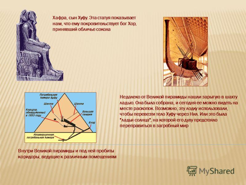 Недалеко от Великой пирамиды нашли зарытую в шахту ладью. Она была собрана, и сегодня ее можно видеть на месте раскопок. Возможно, эту лодку использовали, чтобы перевезти тело Хуфу через Нил. Или это была