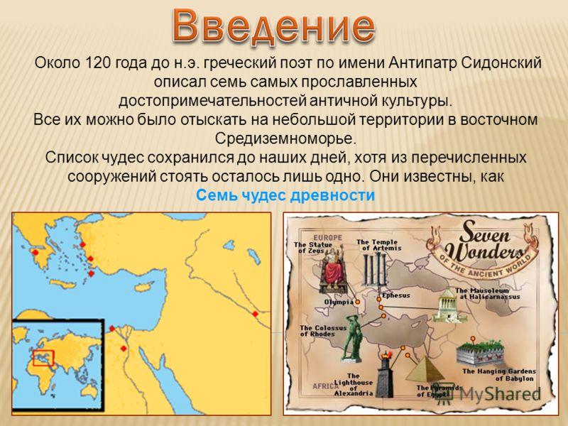 Около 120 года до н.э. греческий поэт по имени Антипатр Сидонский описал семь самых прославленных достопримечательностей античной культуры. Все их можно было отыскать на небольшой территории в восточном Средиземноморье. Список чудес сохранился до наш