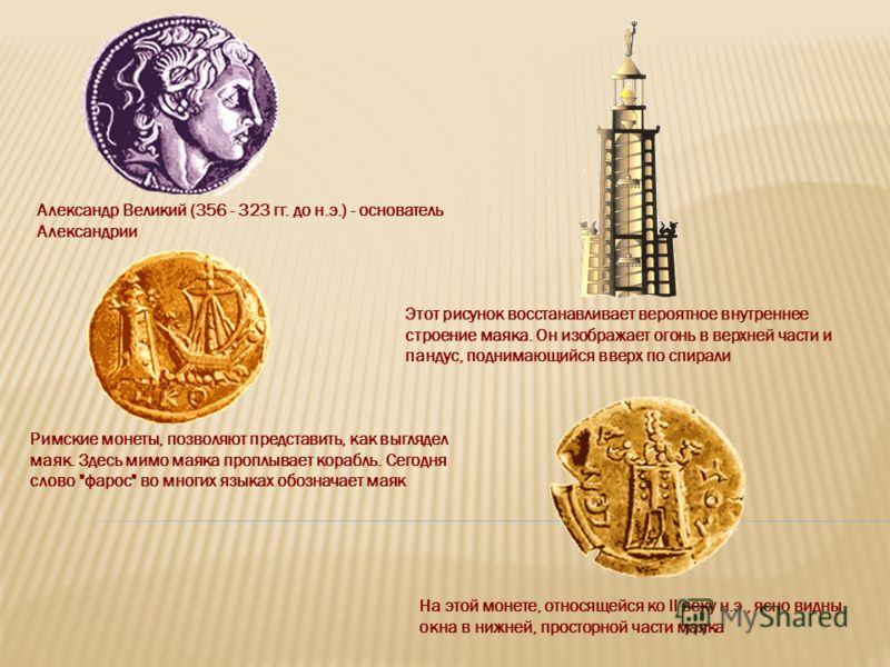 Александр Великий (356 - 323 гг. до н.э.) - основатель Александрии Этот рисунок восстанавливает вероятное внутреннее строение маяка. Он изображает огонь в верхней части и пандус, поднимающийся вверх по спирали Римские монеты, позволяют представить, к