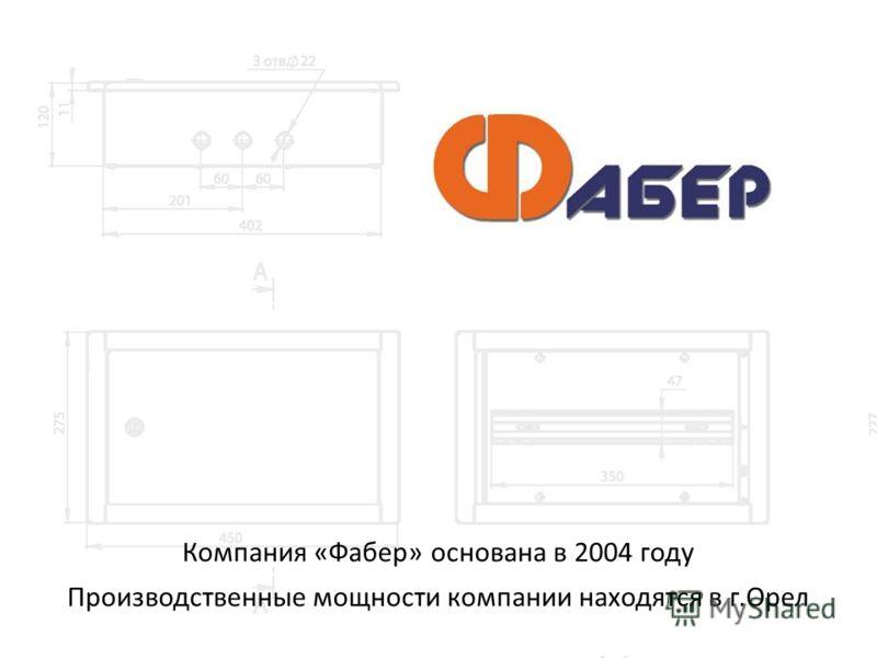Компания «Фабер» основана в 2004 году Производственные мощности компании находятся в г.Орел