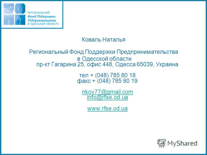 Коваль Наталья Региональный Фонд Поддержки Предпринимательства в Одесской области пр-кт Гагарина 25, офис 448, Одесса 65039, Украина тел + (048) 785 80 18 факс + (048) 785 80 19 nkov77@gmail.com info@rfse.od.ua www.rfse.od.ua nkov77@gmail.com info@rf