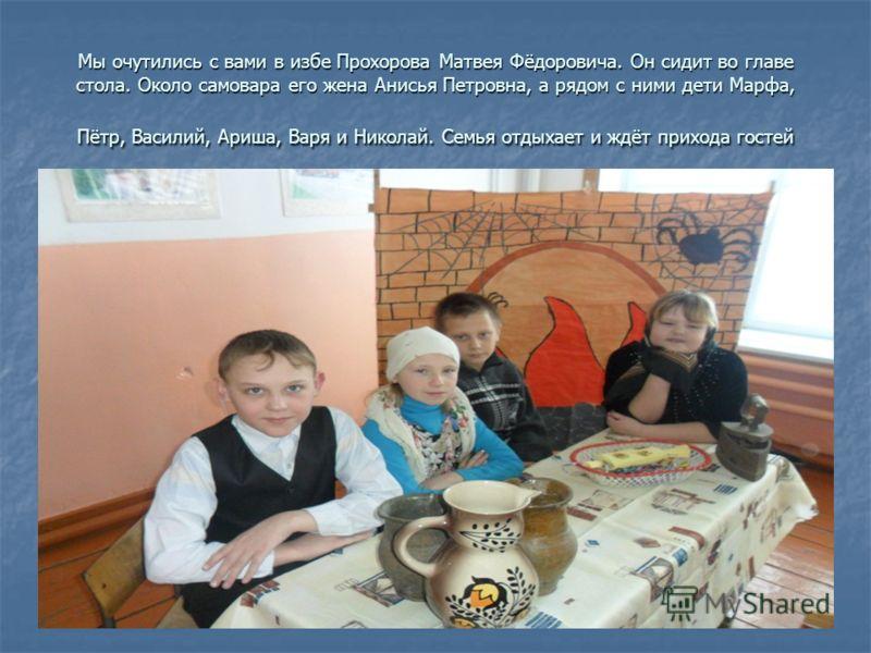 Мы очутились с вами в избе Прохорова Матвея Фёдоровича. Он сидит во главе стола. Около самовара его жена Анисья Петровна, а рядом с ними дети Марфа, Пётр, Василий, Ариша, Варя и Николай. Семья отдыхает и ждёт прихода гостей