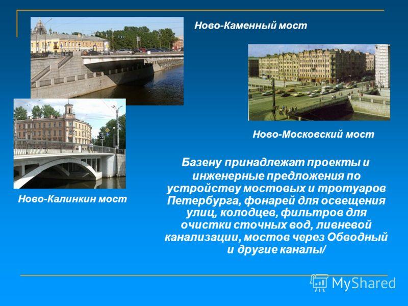 Базену принадлежат проекты и инженерные предложения по устройству мостовых и тротуаров Петербурга, фонарей для освещения улиц, колодцев, фильтров для очистки сточных вод, ливневой канализации, мостов через Обводный и другие каналы/ Ново-Каменный мост