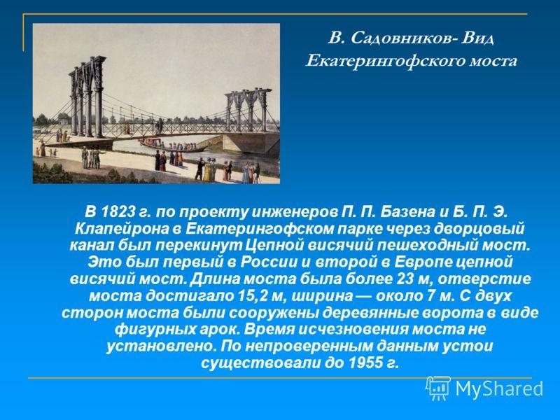 В. Садовников- Вид Екатерингофского моста В 1823 г. по проекту инженеров П. П. Базена и Б. П. Э. Клапейрона в Екатерингофском парке через дворцовый канал был перекинут Цепной висячий пешеходный мост. Это был первый в России и второй в Европе цепной в