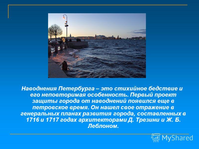 Наводнения Петербурга – это стихийное бедствие и его неповторимая особенность. Первый проект защиты города от наводнений появился еще в петровское время. Он нашел свое отражение в генеральных планах развития города, составленных в 1716 и 1717 годах а