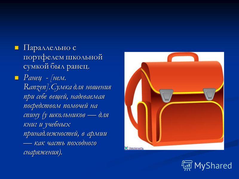 Параллельно с портфелем школьной сумкой был ранец. Параллельно с портфелем школьной сумкой был ранец. Ранец - [нем. Ranzen].Сумка для ношения при себе вещей, надеваемая посредством помочей на спину (у школьников для книг и учебных принадлежностей, в