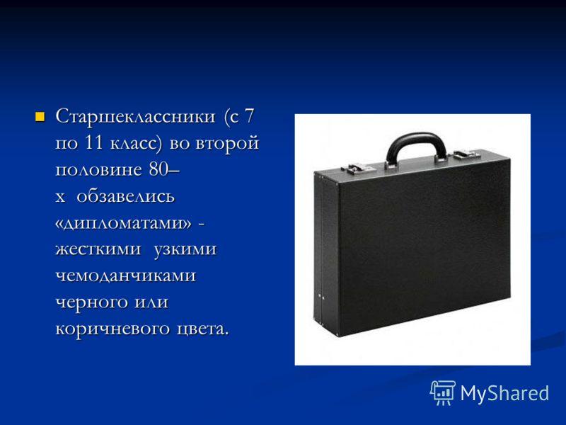 Старшеклассники (с 7 по 11 класс) во второй половине 80– х обзавелись «дипломатами» - жесткими узкими чемоданчиками черного или коричневого цвета. Старшеклассники (с 7 по 11 класс) во второй половине 80– х обзавелись «дипломатами» - жесткими узкими ч