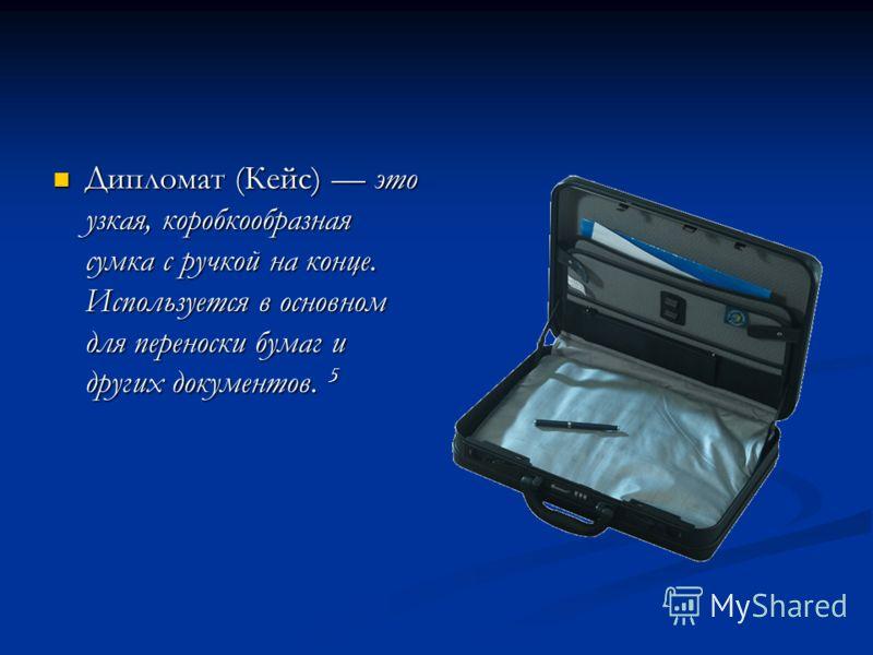 Дипломат (Кейс) это узкая, коробкообразная сумка с ручкой на конце. Используется в основном для переноски бумаг и других документов. 5 Дипломат (Кейс) это узкая, коробкообразная сумка с ручкой на конце. Используется в основном для переноски бумаг и д