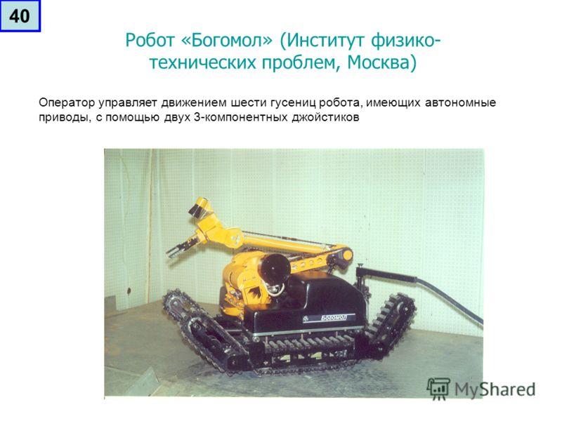 Робот «Богомол» (Институт физико- технических проблем, Москва) Оператор управляет движением шести гусениц робота, имеющих автономные приводы, с помощью двух 3-компонентных джойстиков 40
