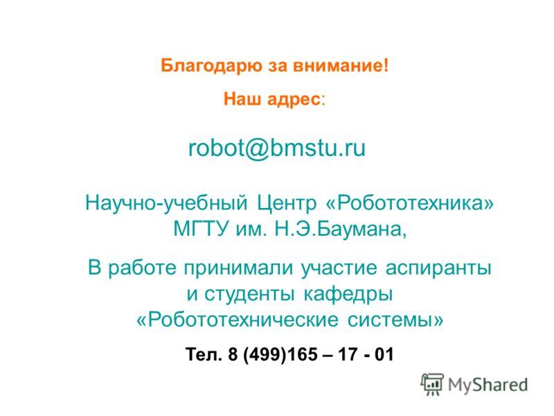 Благодарю за внимание! Наш адрес: robot@bmstu.ru Научно-учебный Центр «Робототехника» МГТУ им. Н.Э.Баумана, В работе принимали участие аспиранты и студенты кафедры «Робототехнические системы» Тел. 8 (499)165 – 17 - 01