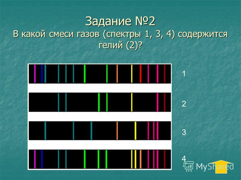 Задание 2 В какой смеси газов (спектры 1, 3, 4) содержится гелий (2)? 1 2 3 4