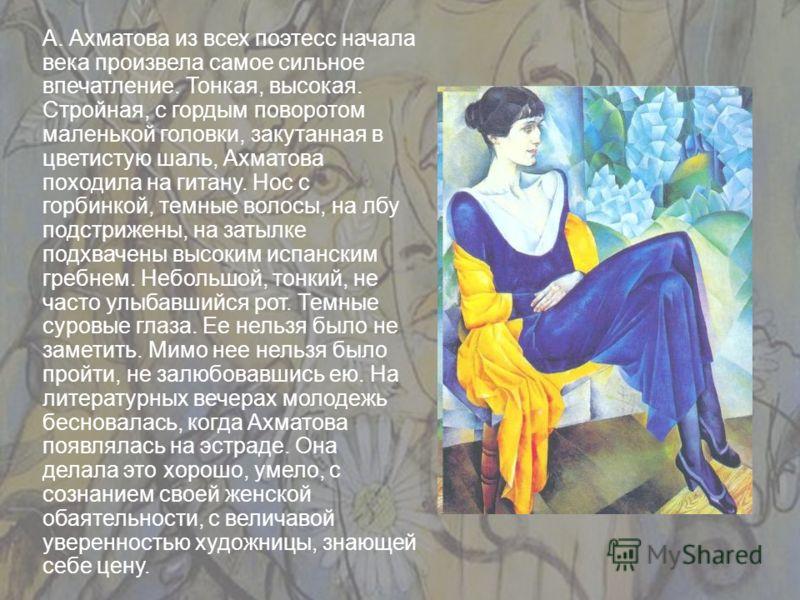 А. Ахматова из всех поэтесс начала века произвела самое сильное впечатление. Тонкая, высокая. Стройная, с гордым поворотом маленькой головки, закутанная в цветистую шаль, Ахматова походила на гитану. Нос с горбинкой, темные волосы, на лбу подстрижены