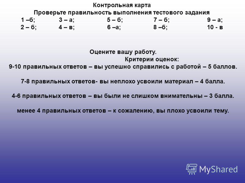 Контрольная карта Проверьте правильность выполнения тестового задания 1 –б; 3 – а; 5 – б; 7 – б; 9 – а; 2 – б; 4 – в; 6 –а; 8 –б; 10 - в Оцените вашу работу. Критерии оценок: 9-10 правильных ответов – вы успешно справились с работой – 5 баллов. 7-8 п