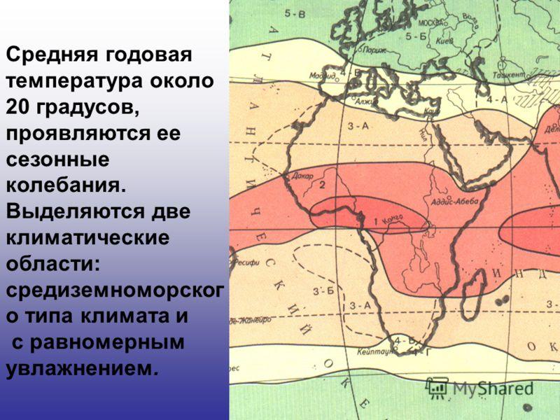Средняя годовая температура около 20 градусов, проявляются ее сезонные колебания. Выделяются две климатические области: средиземноморског о типа климата и с равномерным увлажнением.