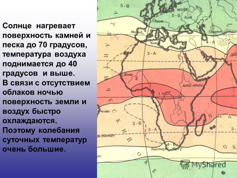 Солнце нагревает поверхность камней и песка до 70 градусов, температура воздуха поднимается до 40 градусов и выше. В связи с отсутствием облаков ночью поверхность земли и воздух быстро охлаждаются. Поэтому колебания суточных температур очень большие.