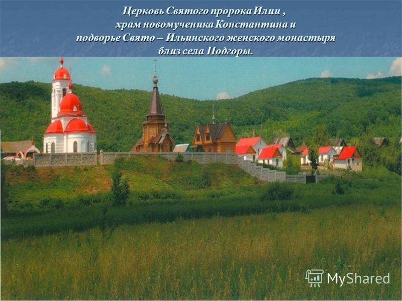 Церковь Святого пророка Илии, храм новомученика Константина и подворье Свято – Ильинского женского монастыря близ села Подгоры.