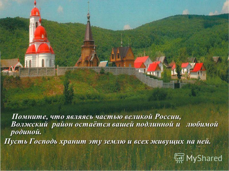 Помните, что являясь частью великой России, Волжский район остаётся вашей подлинной и любимой родиной. Помните, что являясь частью великой России, Волжский район остаётся вашей подлинной и любимой родиной. Пусть Господь хранит эту землю и всех живущи