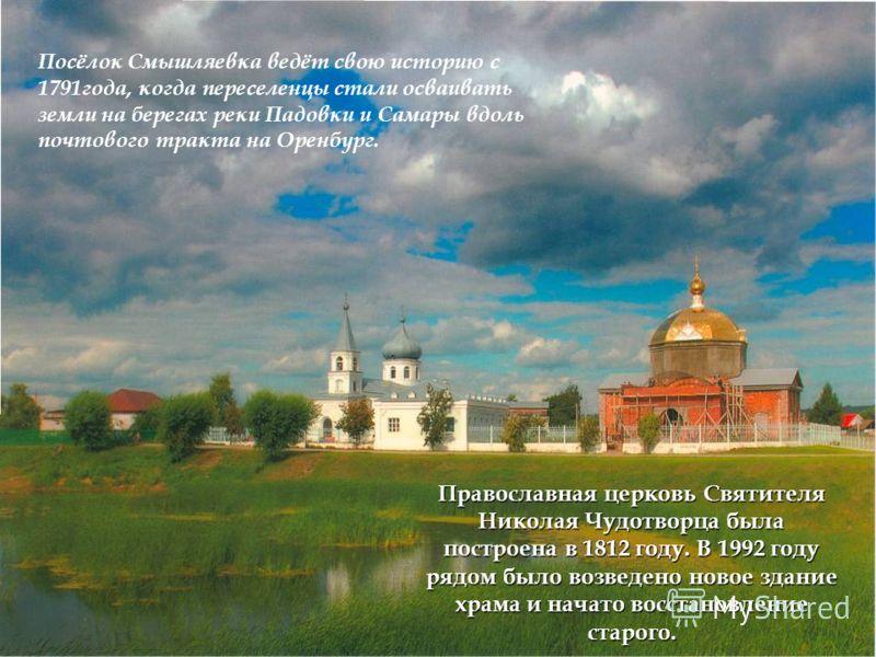 Православная церковь Святителя Николая Чудотворца была построена в 1812 году. В 1992 году рядом было возведено новое здание храма и начато восстановление старого. Посёлок Смышляевка ведёт свою историю с 1791года, когда переселенцы стали осваивать зем