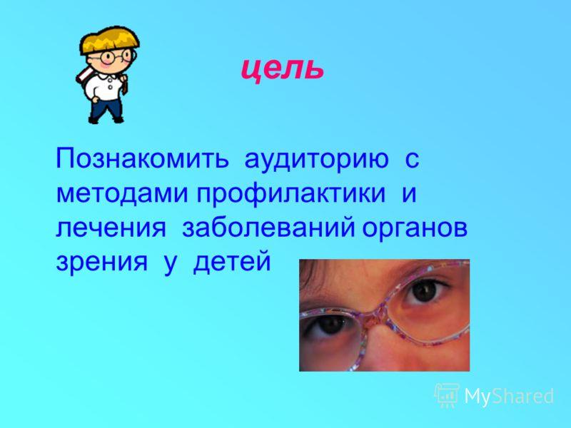 цель Познакомить аудиторию с методами профилактики и лечения заболеваний органов зрения у детей